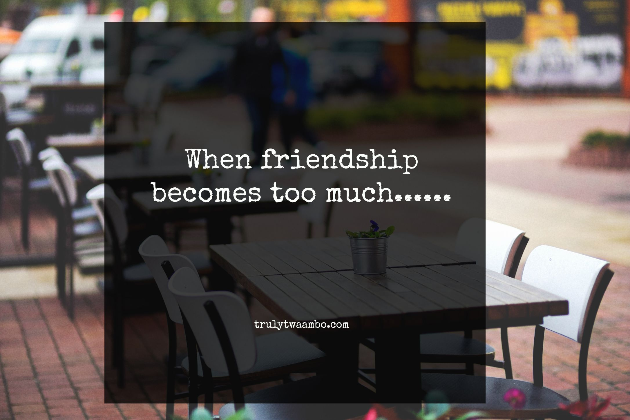 when friendship becomes too much work truly twaambo when friendship becomes too much work